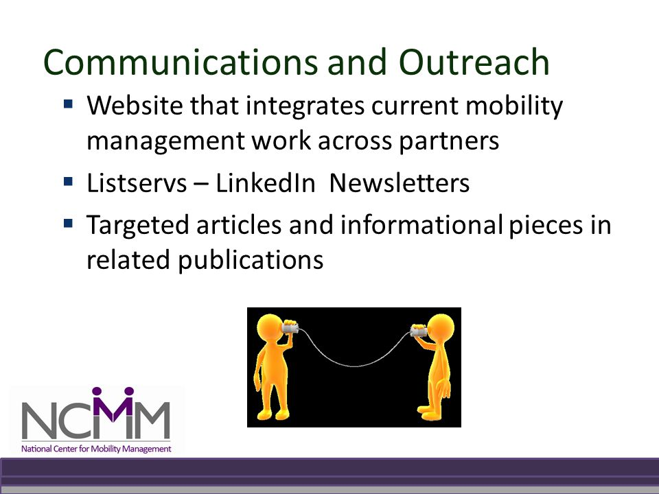 Communications and Outreach  Website that integrates current mobility management work across partners  Listservs – LinkedIn Newsletters  Targeted articles and informational pieces in related publications