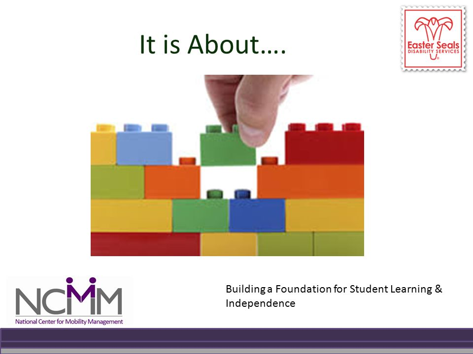 It is About…. Building a Foundation for Student Learning & Independence