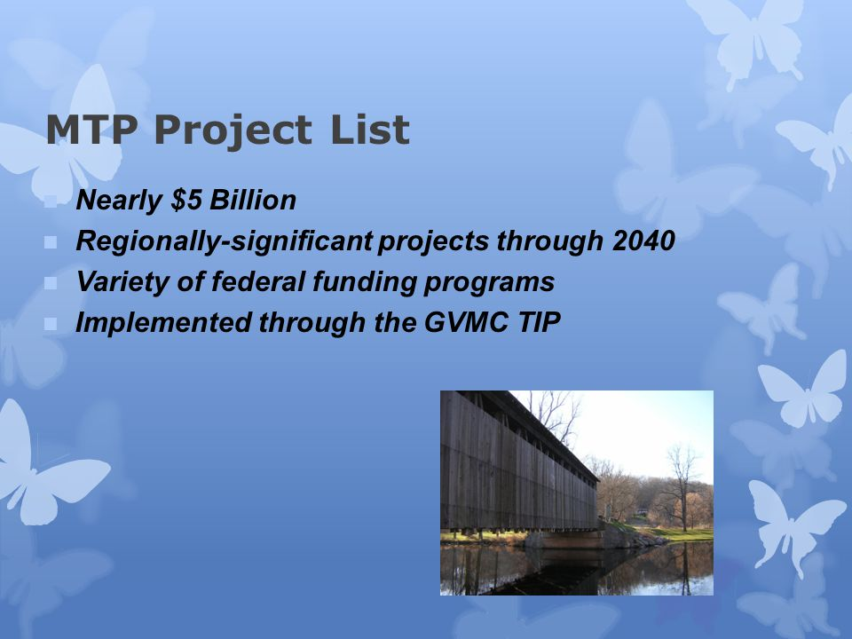 MTP Project List Nearly $5 Billion Regionally-significant projects through 2040 Variety of federal funding programs Implemented through the GVMC TIP