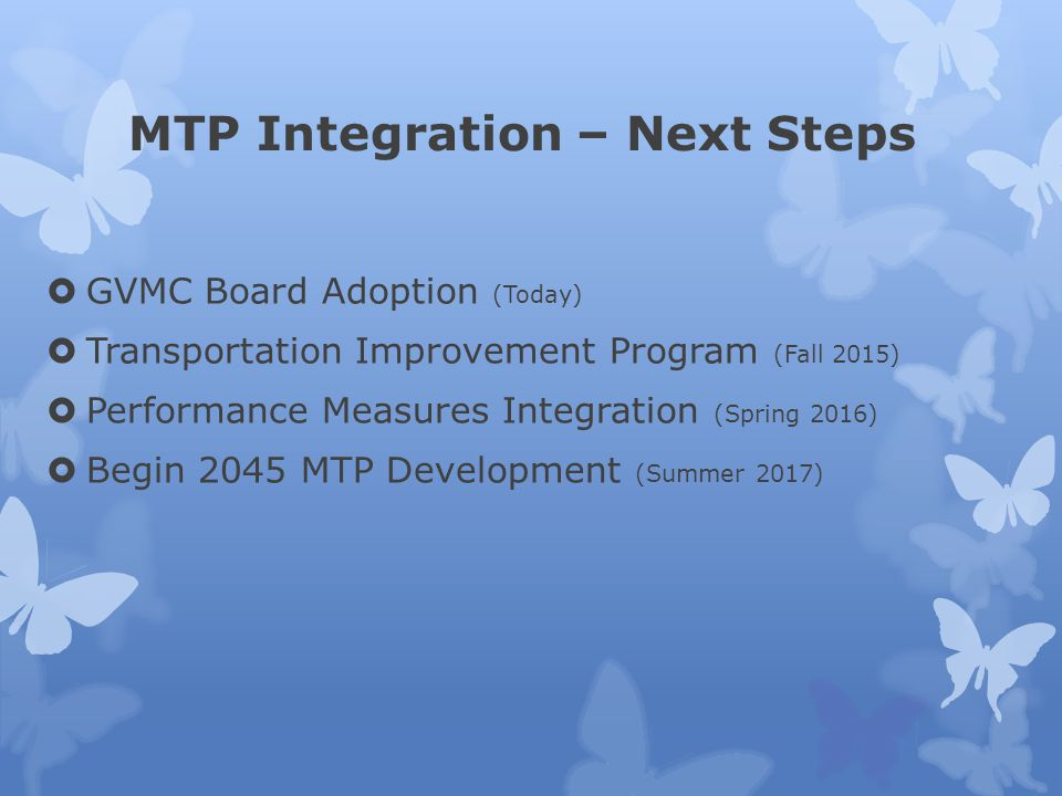 MTP Integration – Next Steps  GVMC Board Adoption (Today)  Transportation Improvement Program (Fall 2015)  Performance Measures Integration (Spring 2016)  Begin 2045 MTP Development (Summer 2017)