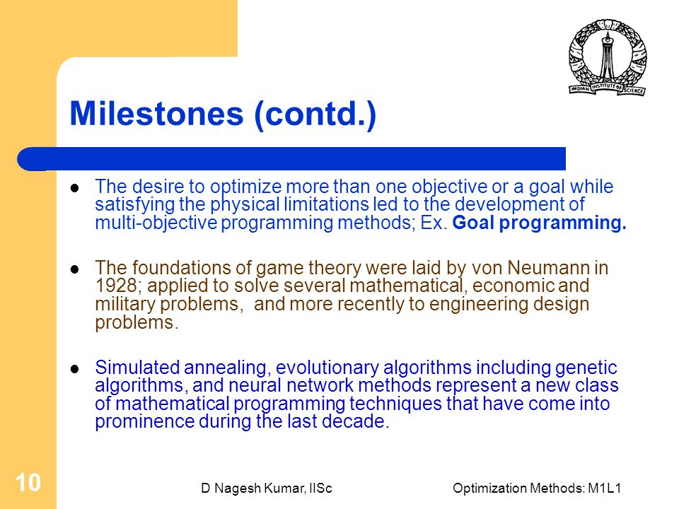D Nagesh Kumar, IIScOptimization Methods: M1L1 10 Milestones (contd.) The desire to optimize more than one objective or a goal while satisfying the physical limitations led to the development of multi-objective programming methods; Ex.