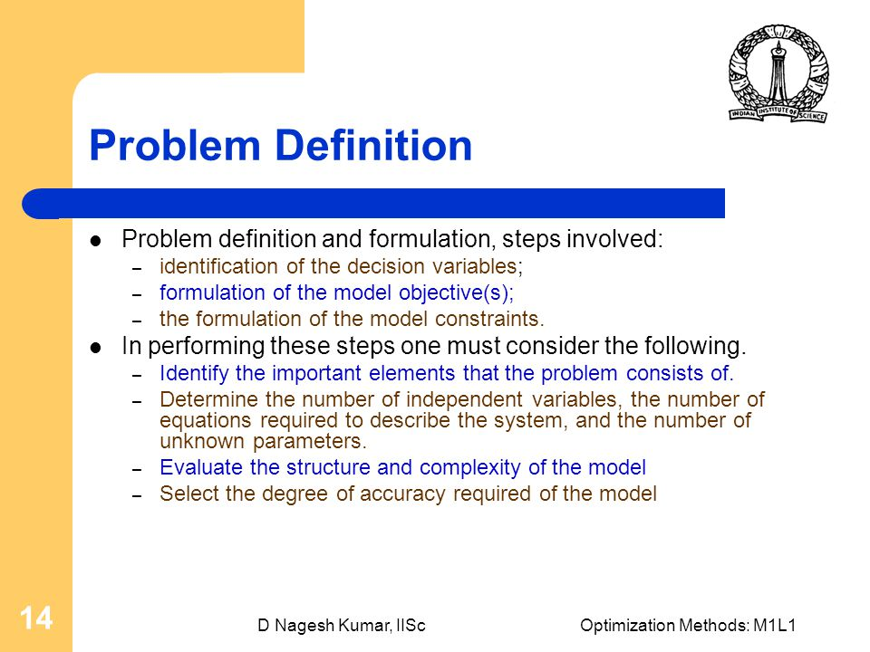 D Nagesh Kumar, IIScOptimization Methods: M1L1 14 Problem Definition Problem definition and formulation, steps involved: – identification of the decision variables; – formulation of the model objective(s); – the formulation of the model constraints.