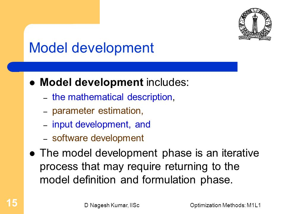 D Nagesh Kumar, IIScOptimization Methods: M1L1 15 Model development Model development includes: – the mathematical description, – parameter estimation, – input development, and – software development The model development phase is an iterative process that may require returning to the model definition and formulation phase.