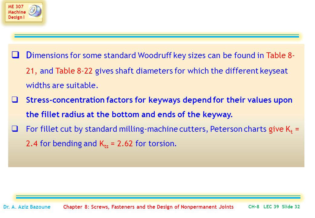 ME 307 Machine Design I ME 307 Machine Design I  D imensions for some standard Woodruff key sizes can be found in Table 8- 21, and Table 8-22 gives shaft diameters for which the different keyseat widths are suitable.
