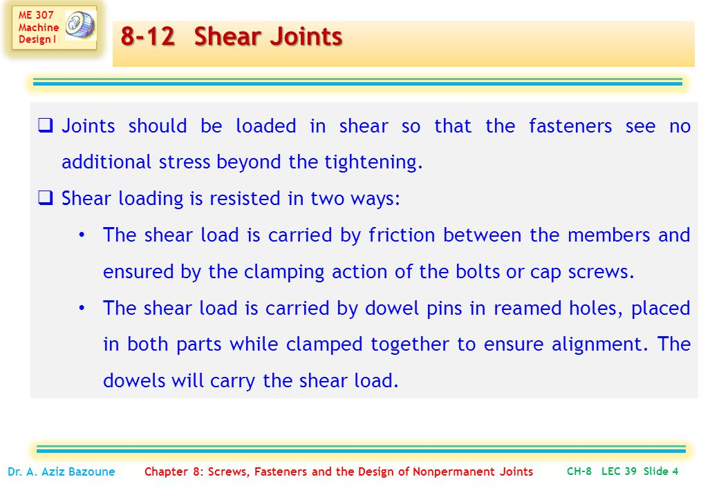 ME 307 Machine Design I ME 307 Machine Design I 8-12 Shear Joints  Joints should be loaded in shear so that the fasteners see no additional stress beyond the tightening.