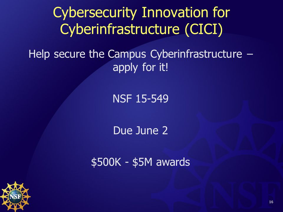 16 Cybersecurity Innovation for Cyberinfrastructure (CICI) Help secure the Campus Cyberinfrastructure – apply for it.
