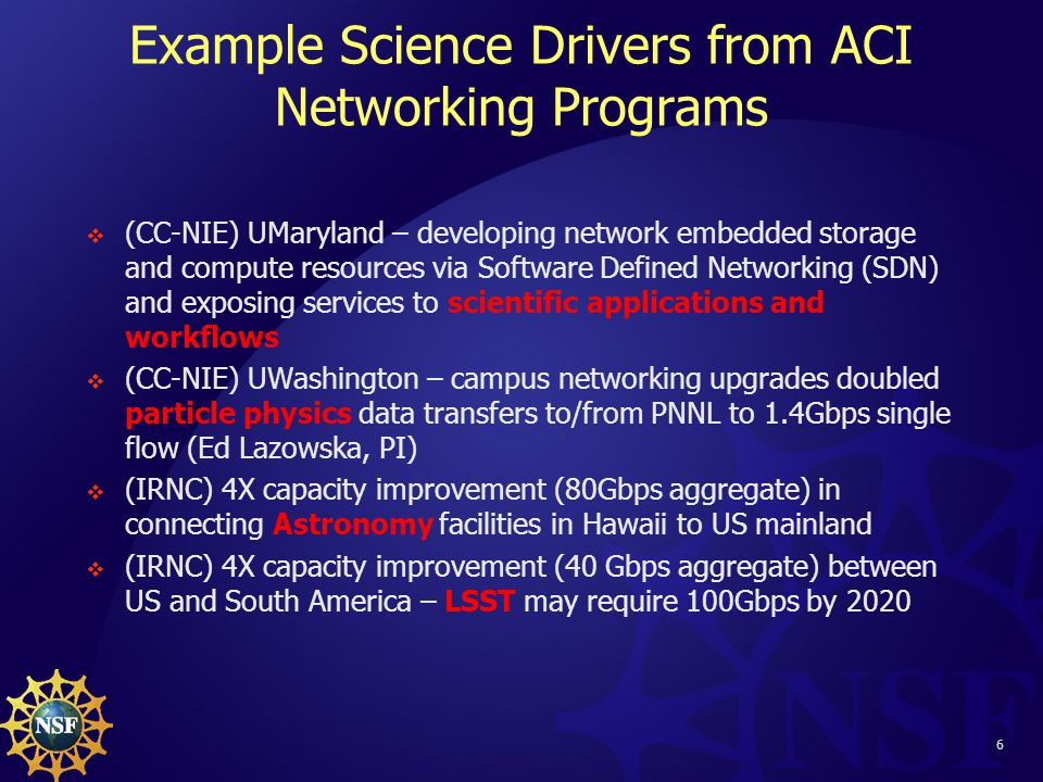 6 Example Science Drivers from ACI Networking Programs  (CC-NIE) UMaryland – developing network embedded storage and compute resources via Software Defined Networking (SDN) and exposing services to scientific applications and workflows  (CC-NIE) UWashington – campus networking upgrades doubled particle physics data transfers to/from PNNL to 1.4Gbps single flow (Ed Lazowska, PI)  (IRNC) 4X capacity improvement (80Gbps aggregate) in connecting Astronomy facilities in Hawaii to US mainland  (IRNC) 4X capacity improvement (40 Gbps aggregate) between US and South America – LSST may require 100Gbps by 2020