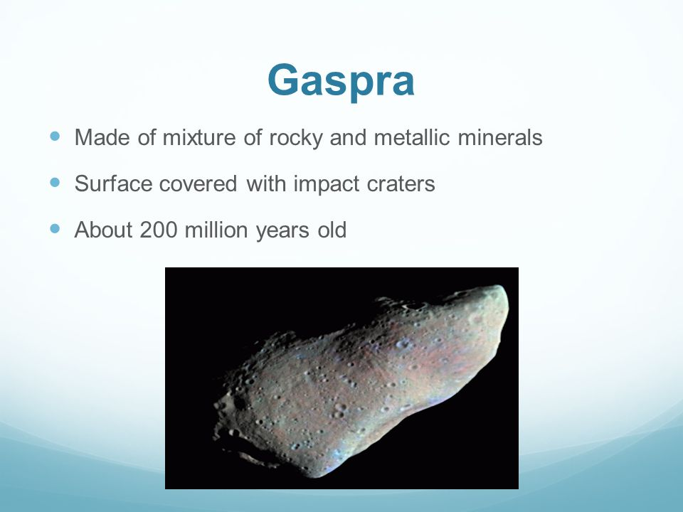 Gaspra Made of mixture of rocky and metallic minerals Surface covered with impact craters About 200 million years old