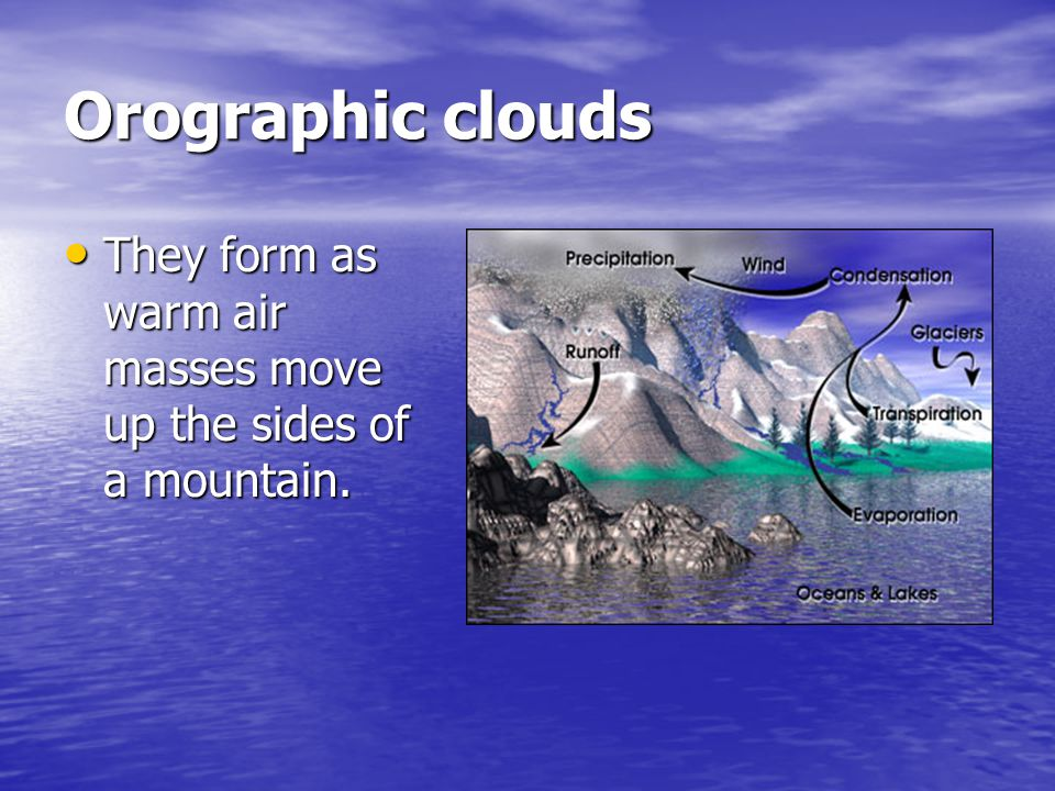 Orographic clouds They form as warm air masses move up the sides of a mountain.