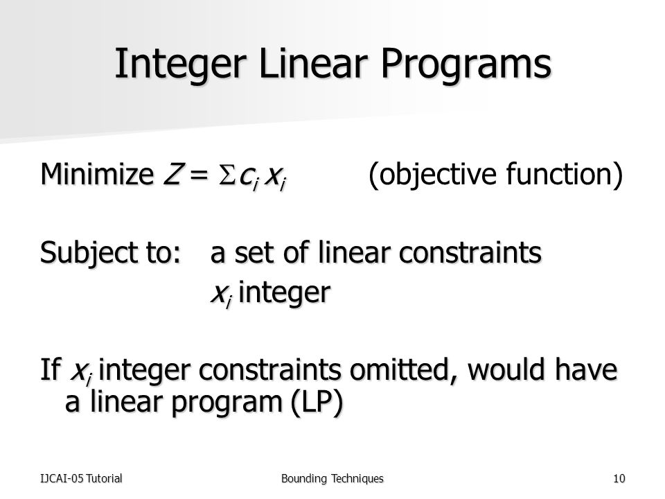 IJCAI-05 TutorialBounding Techniques10 Integer Linear Programs Minimize Z =  c i x i Minimize Z =  c i x i (objective function) Subject to: a set of linear constraints x i integer x i integer If x i integer constraints omitted, would have a linear program (LP)