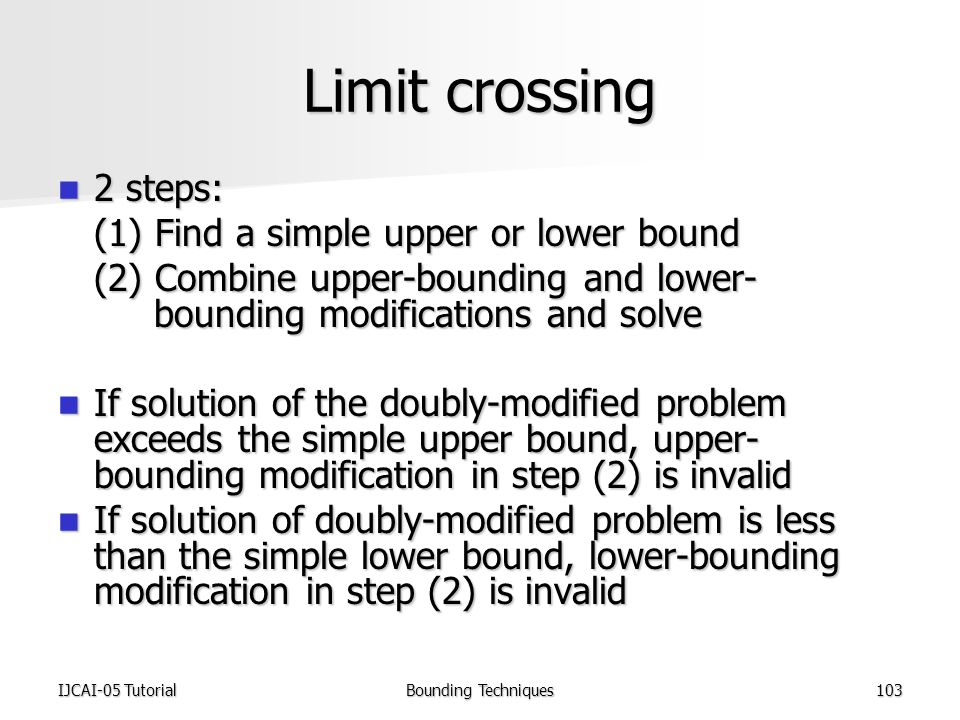 IJCAI-05 TutorialBounding Techniques103 Limit crossing 2 steps: 2 steps: (1) Find a simple upper or lower bound (2) Combine upper-bounding and lower- bounding modifications and solve If solution of the doubly-modified problem exceeds the simple upper bound, upper- bounding modification in step (2) is invalid If solution of the doubly-modified problem exceeds the simple upper bound, upper- bounding modification in step (2) is invalid If solution of doubly-modified problem is less than the simple lower bound, lower-bounding modification in step (2) is invalid If solution of doubly-modified problem is less than the simple lower bound, lower-bounding modification in step (2) is invalid