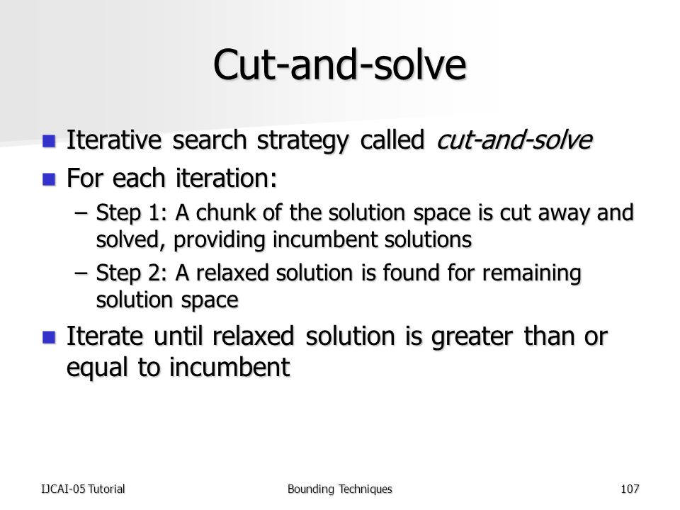 IJCAI-05 TutorialBounding Techniques107 Cut-and-solve Iterative search strategy called cut-and-solve Iterative search strategy called cut-and-solve For each iteration: For each iteration: –Step 1: A chunk of the solution space is cut away and solved, providing incumbent solutions –Step 2: A relaxed solution is found for remaining solution space Iterate until relaxed solution is greater than or equal to incumbent Iterate until relaxed solution is greater than or equal to incumbent