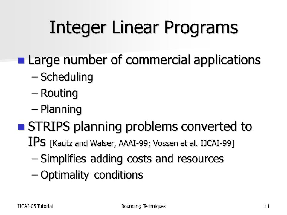 IJCAI-05 TutorialBounding Techniques11 Integer Linear Programs Large number of commercial applications Large number of commercial applications –Scheduling –Routing –Planning STRIPS planning problems converted to IPs [Kautz and Walser, AAAI-99; Vossen et al.