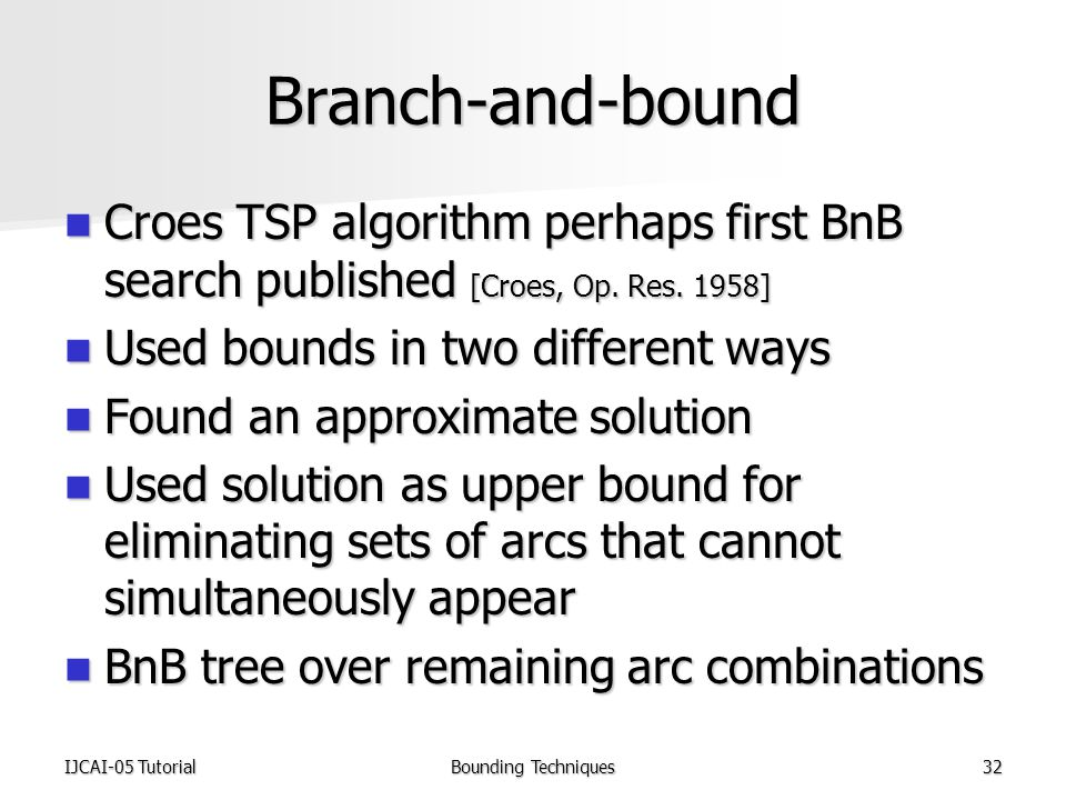 IJCAI-05 TutorialBounding Techniques32 Branch-and-bound Croes TSP algorithm perhaps first BnB search published [Croes, Op.