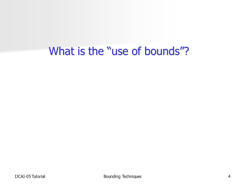 IJCAI-05 TutorialBounding Techniques4 What is the use of bounds What is the use of bounds