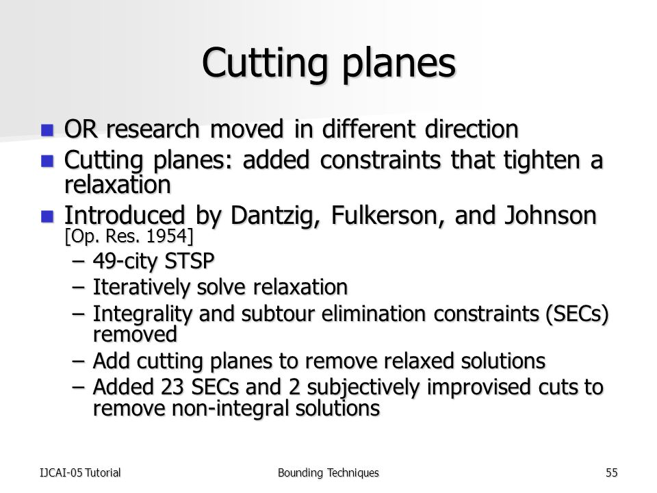 IJCAI-05 TutorialBounding Techniques55 Cutting planes OR research moved in different direction OR research moved in different direction Cutting planes: added constraints that tighten a relaxation Cutting planes: added constraints that tighten a relaxation Introduced by Dantzig, Fulkerson, and Johnson [Op.