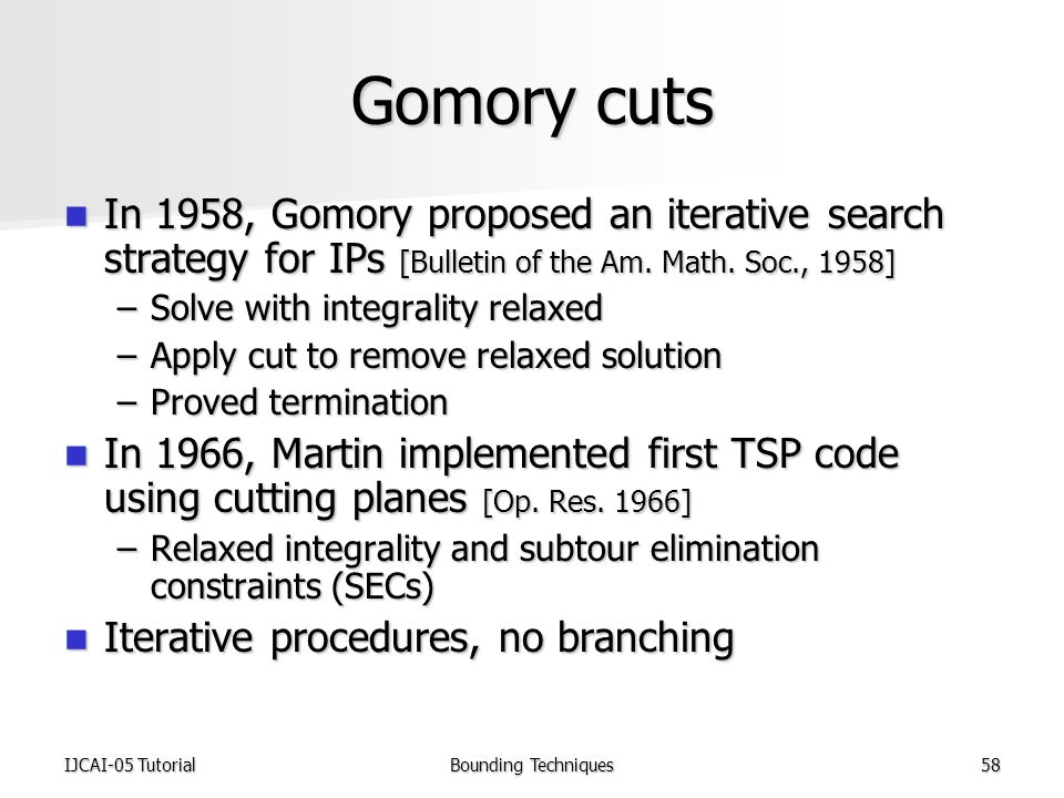 IJCAI-05 TutorialBounding Techniques58 Gomory cuts In 1958, Gomory proposed an iterative search strategy for IPs [Bulletin of the Am.