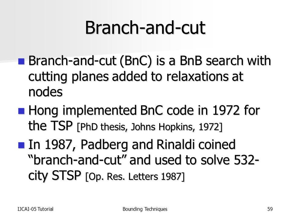IJCAI-05 TutorialBounding Techniques59 Branch-and-cut Branch-and-cut (BnC) is a BnB search with cutting planes added to relaxations at nodes Branch-and-cut (BnC) is a BnB search with cutting planes added to relaxations at nodes Hong implemented BnC code in 1972 for the TSP [PhD thesis, Johns Hopkins, 1972] Hong implemented BnC code in 1972 for the TSP [PhD thesis, Johns Hopkins, 1972] In 1987, Padberg and Rinaldi coined branch-and-cut and used to solve 532- city STSP [Op.