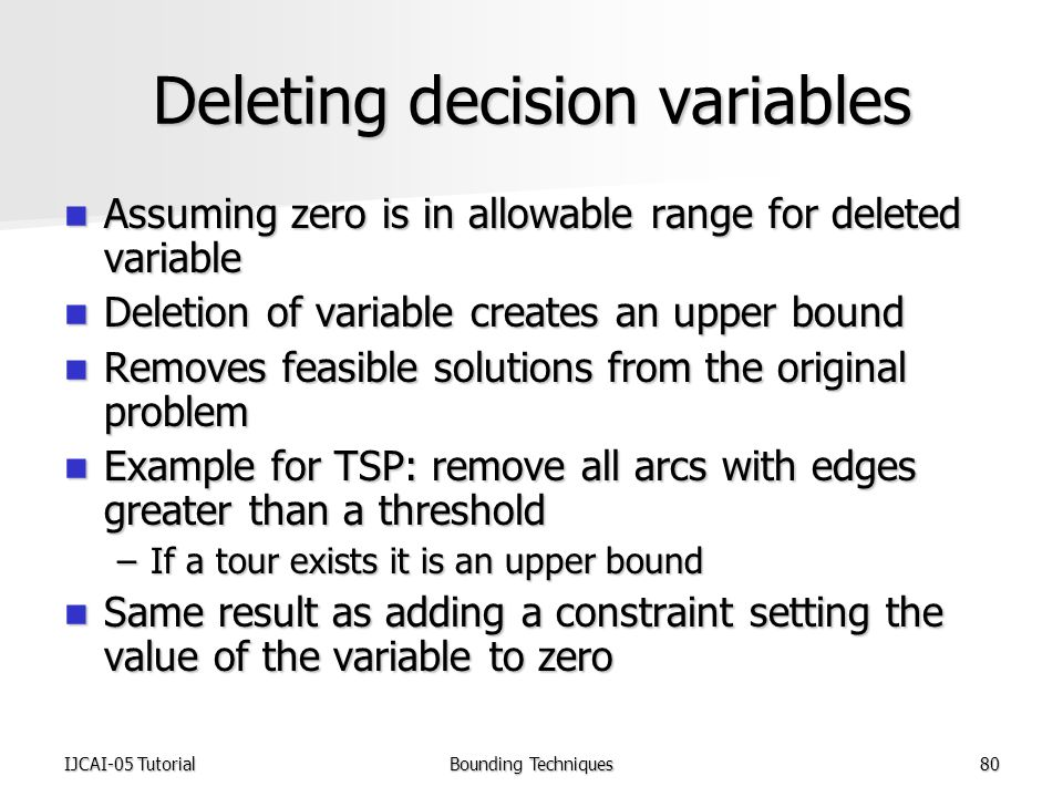 IJCAI-05 TutorialBounding Techniques80 Deleting decision variables Assuming zero is in allowable range for deleted variable Assuming zero is in allowable range for deleted variable Deletion of variable creates an upper bound Deletion of variable creates an upper bound Removes feasible solutions from the original problem Removes feasible solutions from the original problem Example for TSP: remove all arcs with edges greater than a threshold Example for TSP: remove all arcs with edges greater than a threshold –If a tour exists it is an upper bound Same result as adding a constraint setting the value of the variable to zero Same result as adding a constraint setting the value of the variable to zero