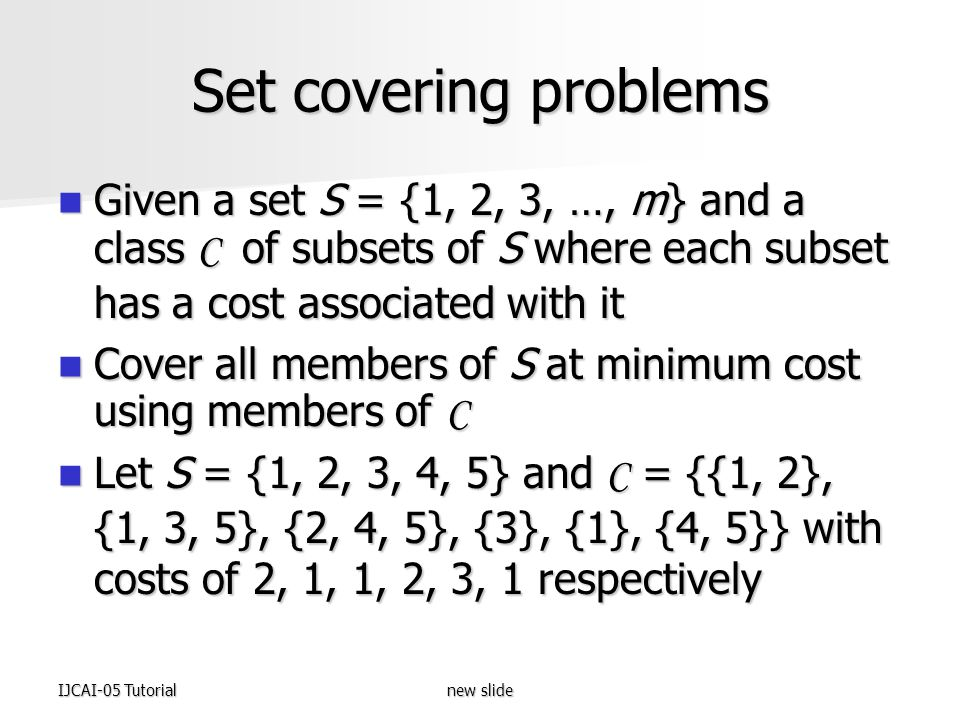 IJCAI-05 Tutorialnew slide Set covering problems Given a set S = {1, 2, 3, …, m} and a class C of subsets of S where each subset has a cost associated with it Given a set S = {1, 2, 3, …, m} and a class C of subsets of S where each subset has a cost associated with it Cover all members of S at minimum cost using members of C Cover all members of S at minimum cost using members of C Let S = {1, 2, 3, 4, 5} and C = {{1, 2}, {1, 3, 5}, {2, 4, 5}, {3}, {1}, {4, 5}} with costs of 2, 1, 1, 2, 3, 1 respectively Let S = {1, 2, 3, 4, 5} and C = {{1, 2}, {1, 3, 5}, {2, 4, 5}, {3}, {1}, {4, 5}} with costs of 2, 1, 1, 2, 3, 1 respectively