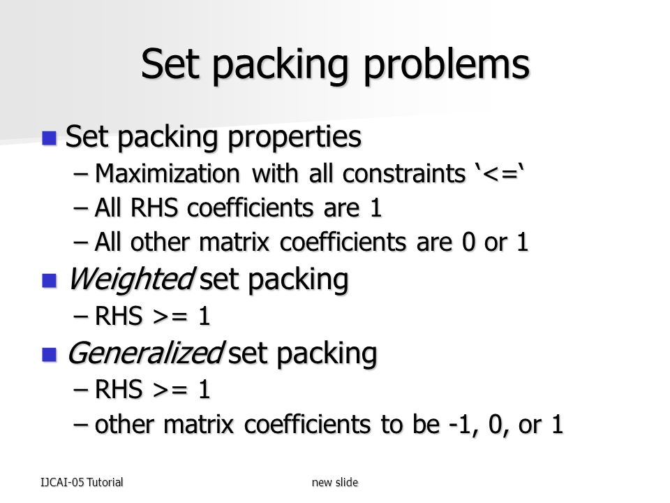 IJCAI-05 Tutorialnew slide Set packing problems Set packing properties Set packing properties –Maximization with all constraints '<=' –All RHS coefficients are 1 –All other matrix coefficients are 0 or 1 Weighted set packing Weighted set packing –RHS >= 1 Generalized set packing Generalized set packing –RHS >= 1 –other matrix coefficients to be -1, 0, or 1