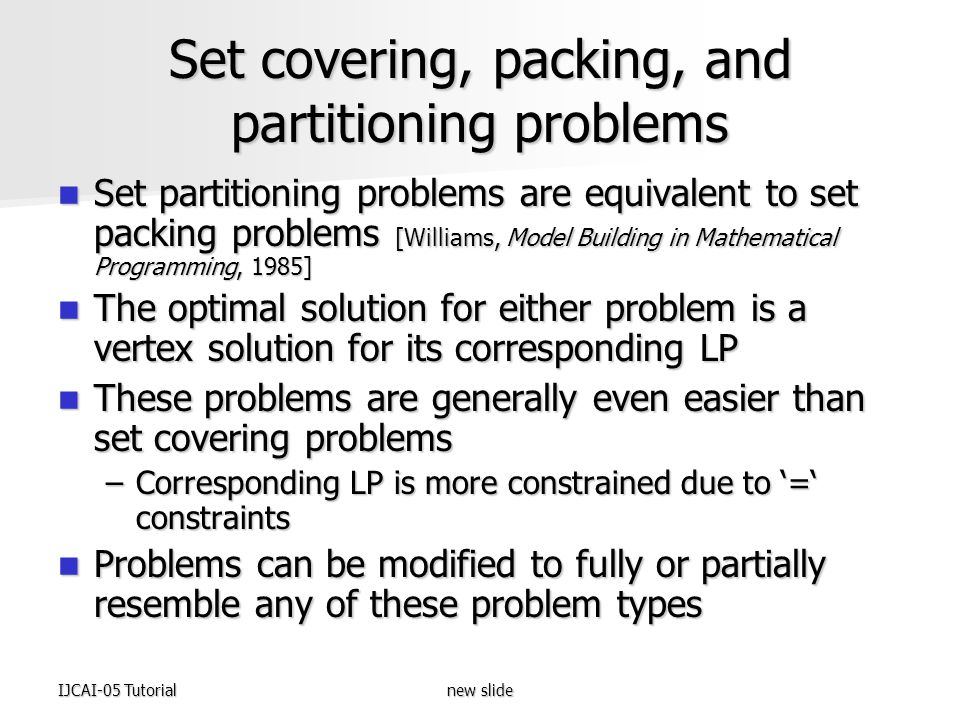 IJCAI-05 Tutorialnew slide Set covering, packing, and partitioning problems Set partitioning problems are equivalent to set packing problems [Williams, Model Building in Mathematical Programming, 1985] Set partitioning problems are equivalent to set packing problems [Williams, Model Building in Mathematical Programming, 1985] The optimal solution for either problem is a vertex solution for its corresponding LP The optimal solution for either problem is a vertex solution for its corresponding LP These problems are generally even easier than set covering problems These problems are generally even easier than set covering problems –Corresponding LP is more constrained due to '=' constraints Problems can be modified to fully or partially resemble any of these problem types Problems can be modified to fully or partially resemble any of these problem types