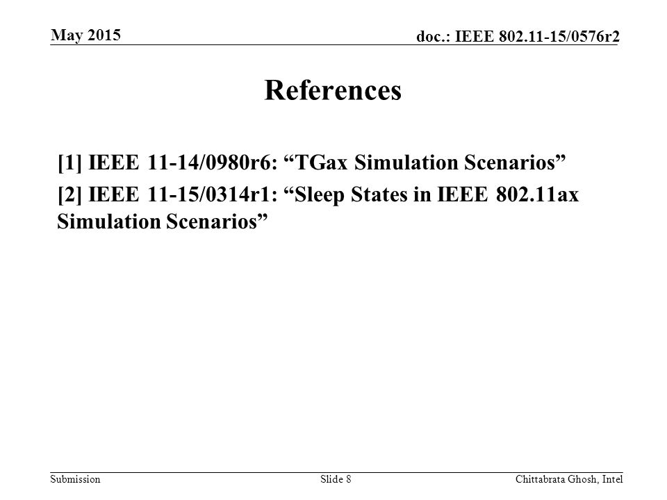 Submission doc.: IEEE /0576r2 References [1] IEEE 11-14/0980r6: TGax Simulation Scenarios [2] IEEE 11-15/0314r1: Sleep States in IEEE ax Simulation Scenarios Slide 8Chittabrata Ghosh, Intel May 2015