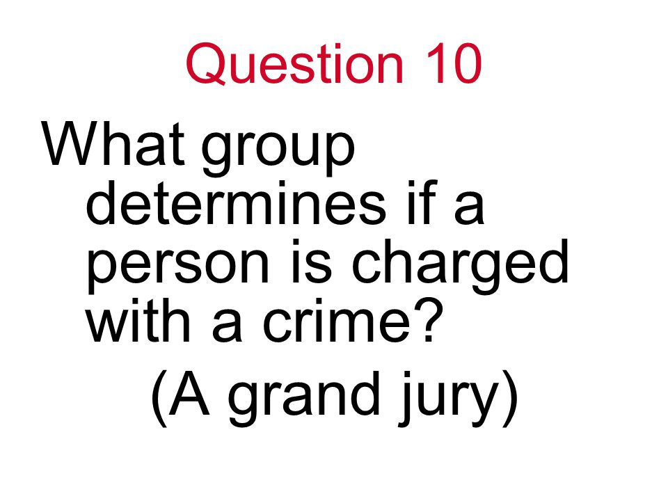 Question 10 What group determines if a person is charged with a crime (A grand jury)