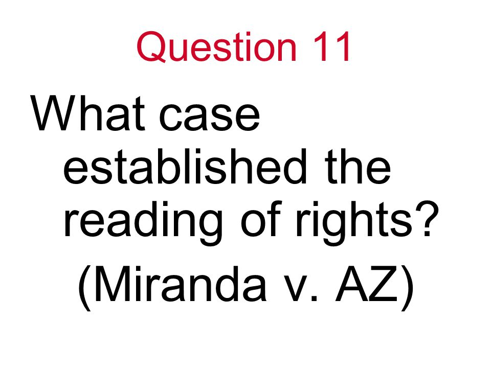 Question 11 What case established the reading of rights (Miranda v. AZ)