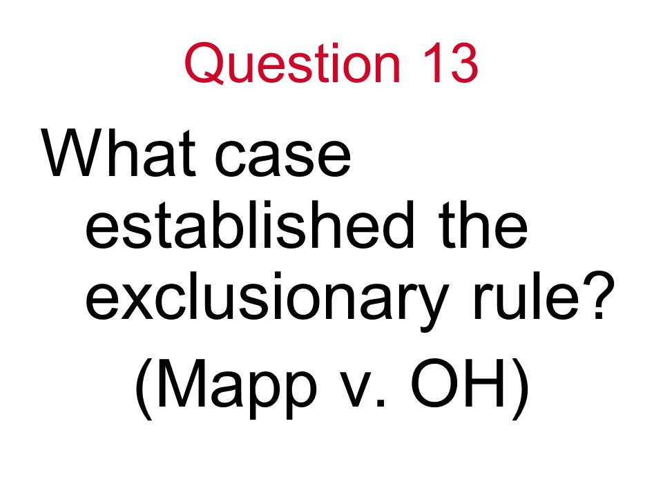 Question 13 What case established the exclusionary rule (Mapp v. OH)