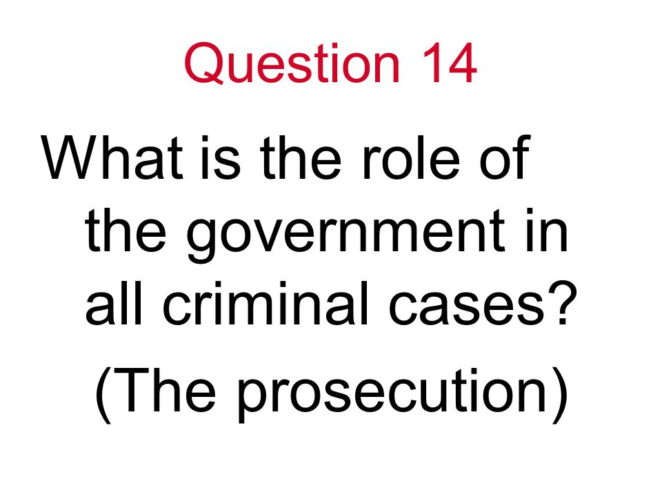 Question 14 What is the role of the government in all criminal cases (The prosecution)