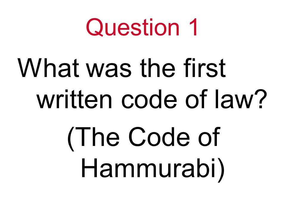 Question 1 What was the first written code of law (The Code of Hammurabi)