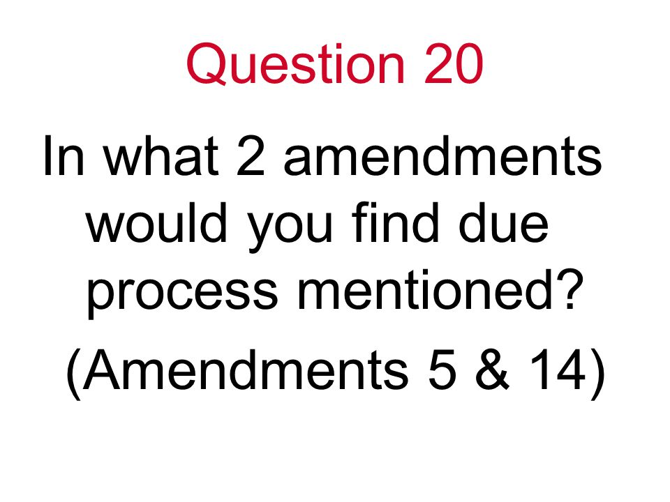 Question 20 In what 2 amendments would you find due process mentioned (Amendments 5 & 14)