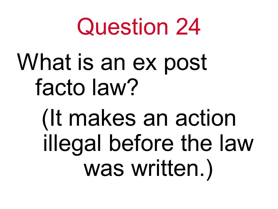 Question 24 What is an ex post facto law (It makes an action illegal before the law was written.)