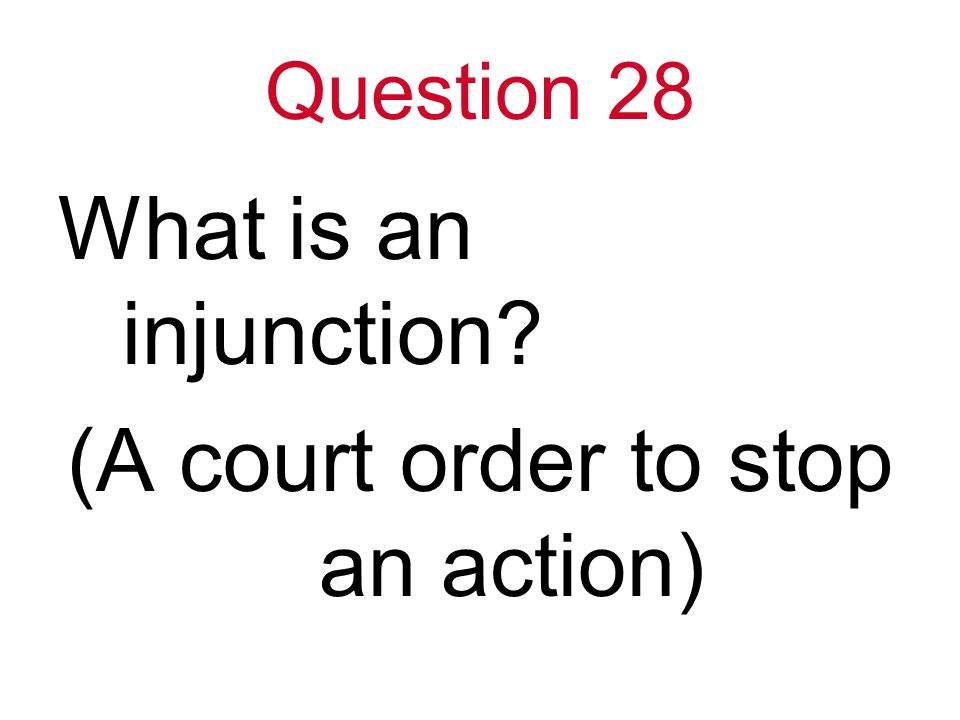 Question 28 What is an injunction (A court order to stop an action)