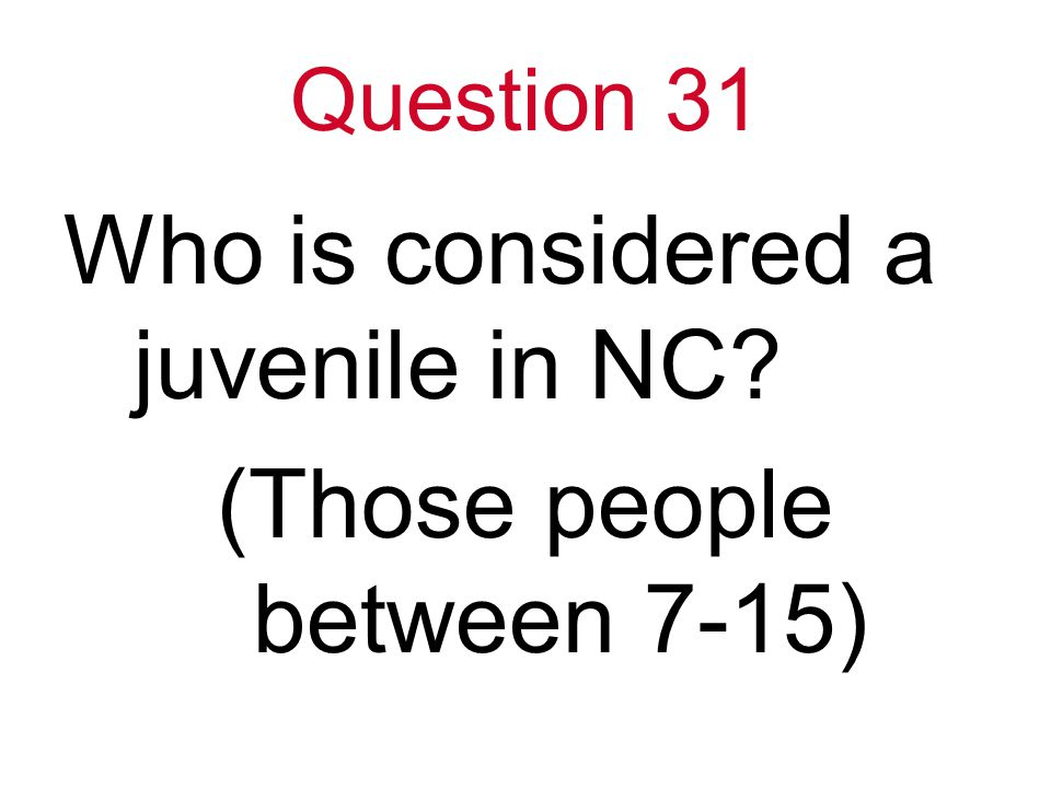 Question 31 Who is considered a juvenile in NC (Those people between 7-15)