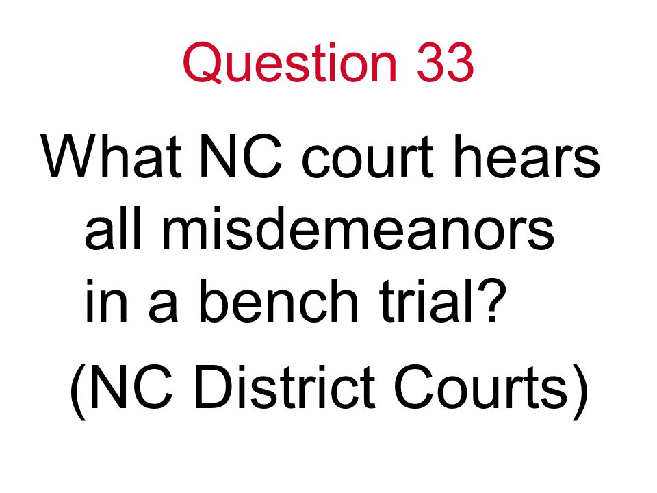 Question 33 What NC court hears all misdemeanors in a bench trial (NC District Courts)