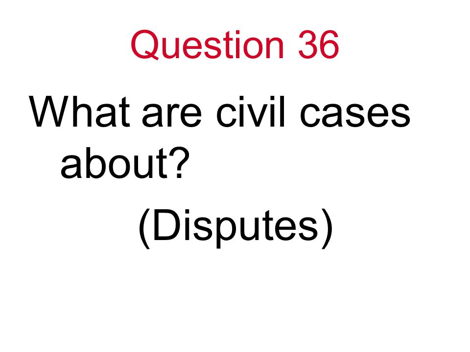 Question 36 What are civil cases about (Disputes)