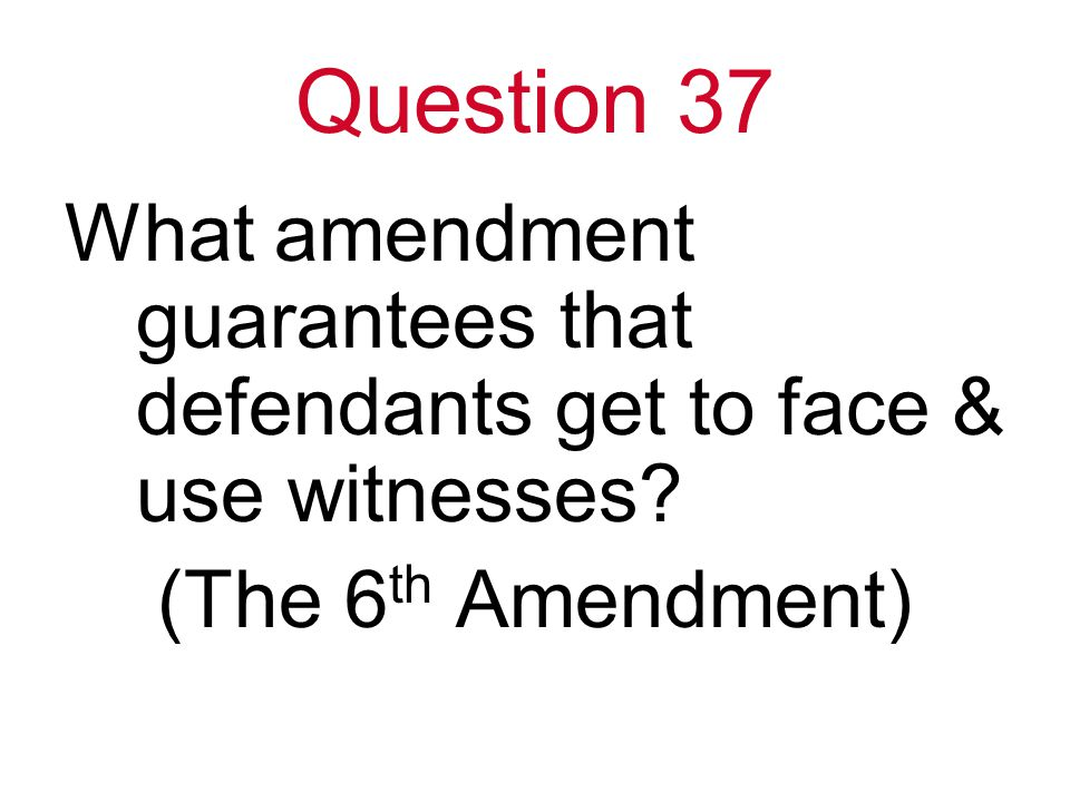 Question 37 What amendment guarantees that defendants get to face & use witnesses.