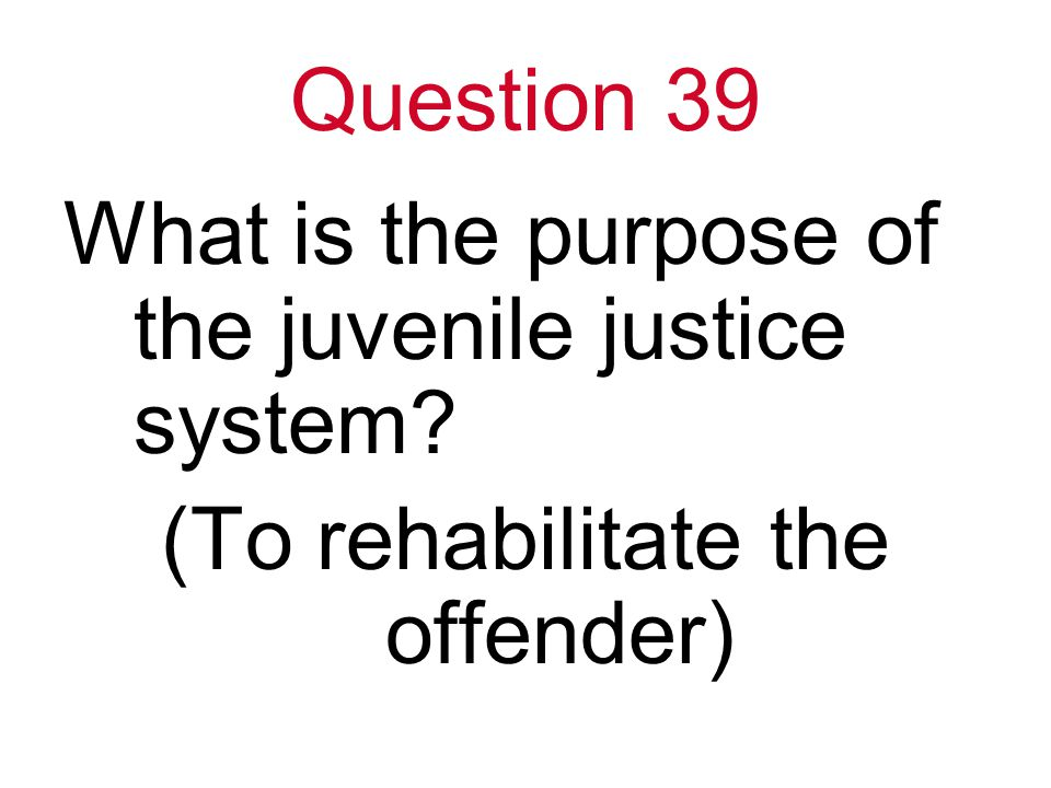 Question 39 What is the purpose of the juvenile justice system (To rehabilitate the offender)