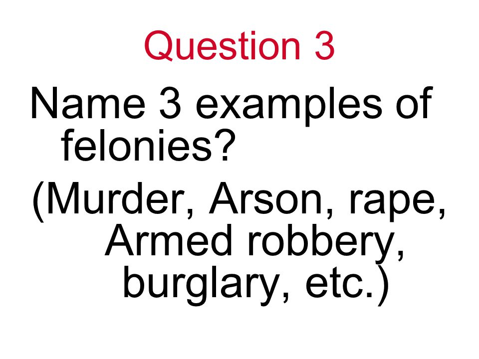 Question 3 Name 3 examples of felonies (Murder, Arson, rape, Armed robbery, burglary, etc.)
