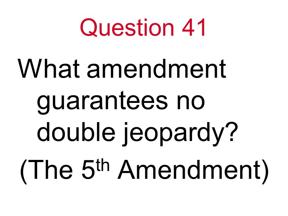 Question 41 What amendment guarantees no double jeopardy (The 5 th Amendment)