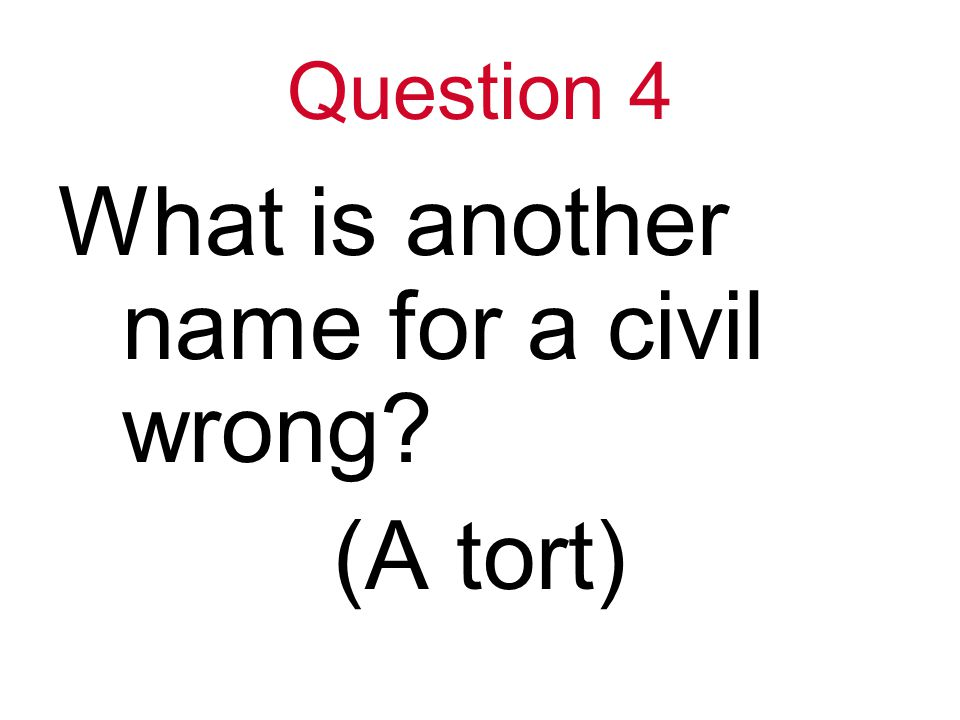 Question 4 What is another name for a civil wrong (A tort)