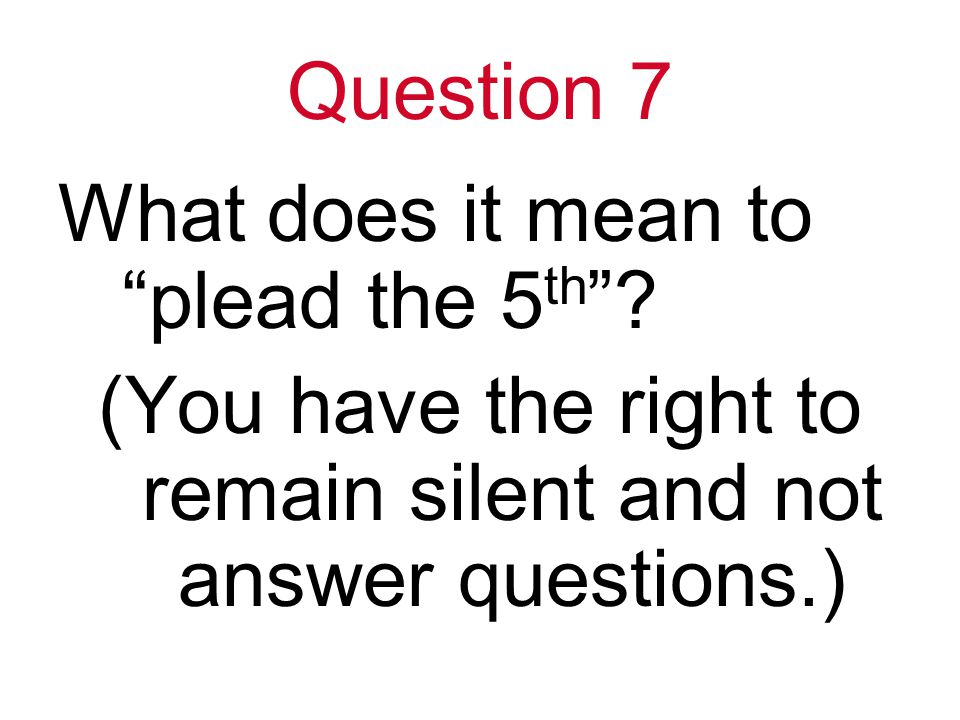 Question 7 What does it mean to plead the 5 th .