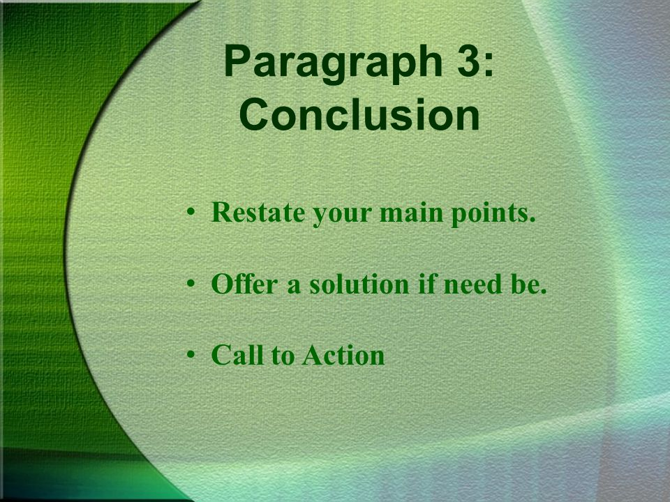 Paragraph 3: Conclusion Restate your main points. Offer a solution if need be. Call to Action
