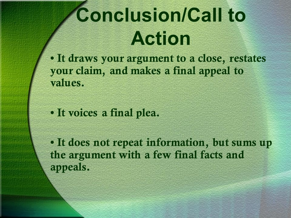 Conclusion/Call to Action It draws your argument to a close, restates your claim, and makes a final appeal to values.