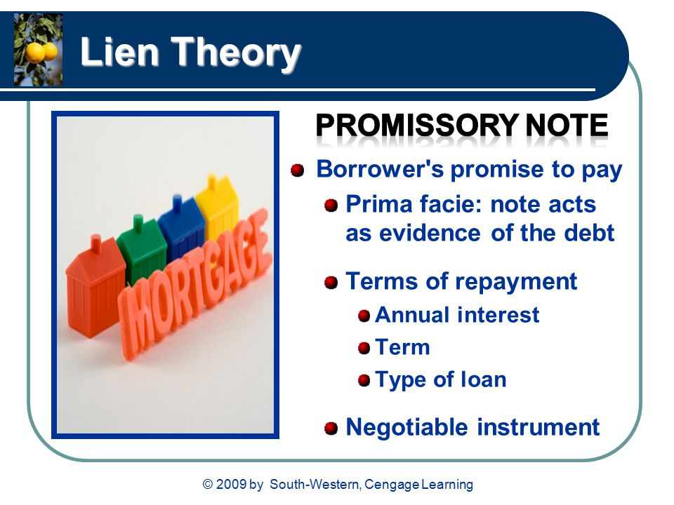 © 2009 by South-Western, Cengage Learning Lien Theory Borrower s promise to pay Prima facie: note acts as evidence of the debt Terms of repayment Annual interest Term Type of loan Negotiable instrument