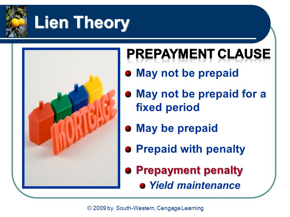 © 2009 by South-Western, Cengage Learning Lien Theory May not be prepaid May not be prepaid for a fixed period May be prepaid Prepaid with penalty Prepayment penalty Yield maintenance