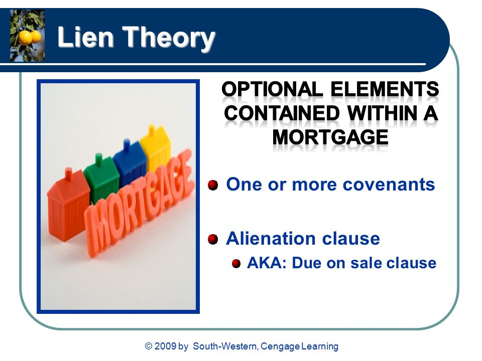 © 2009 by South-Western, Cengage Learning Lien Theory One or more covenants Alienation clause AKA: Due on sale clause