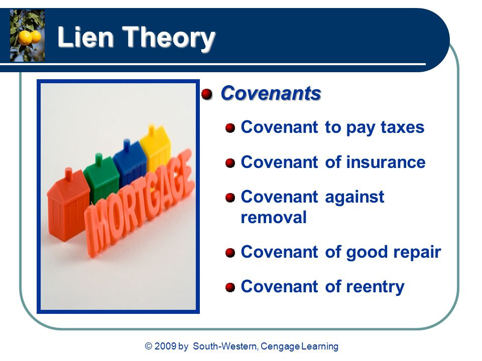© 2009 by South-Western, Cengage Learning Lien Theory Covenants Covenant to pay taxes Covenant of insurance Covenant against removal Covenant of good repair Covenant of reentry